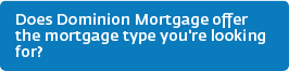Does Dominion Mortgage offer the mortgage type you're looking for?