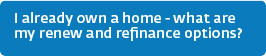 I already own a home - what are my renew and refinance options?